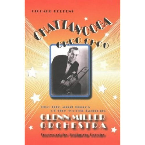 CHATTANOOGA CHOO CHOO: The Life and Times of the World-Famous Glenn Miller Orchestra