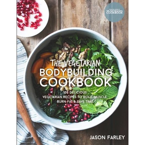 The Vegetarian Bodybuilding Cookbook: 100 Delicious Vegetarian Recipes To Build Muscle, Burn Fat & Save Time (The Build Muscle, Get Shredded,...