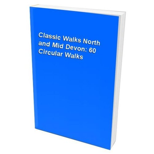 Classic Walks North and Mid Devon: 60 Circular Walks